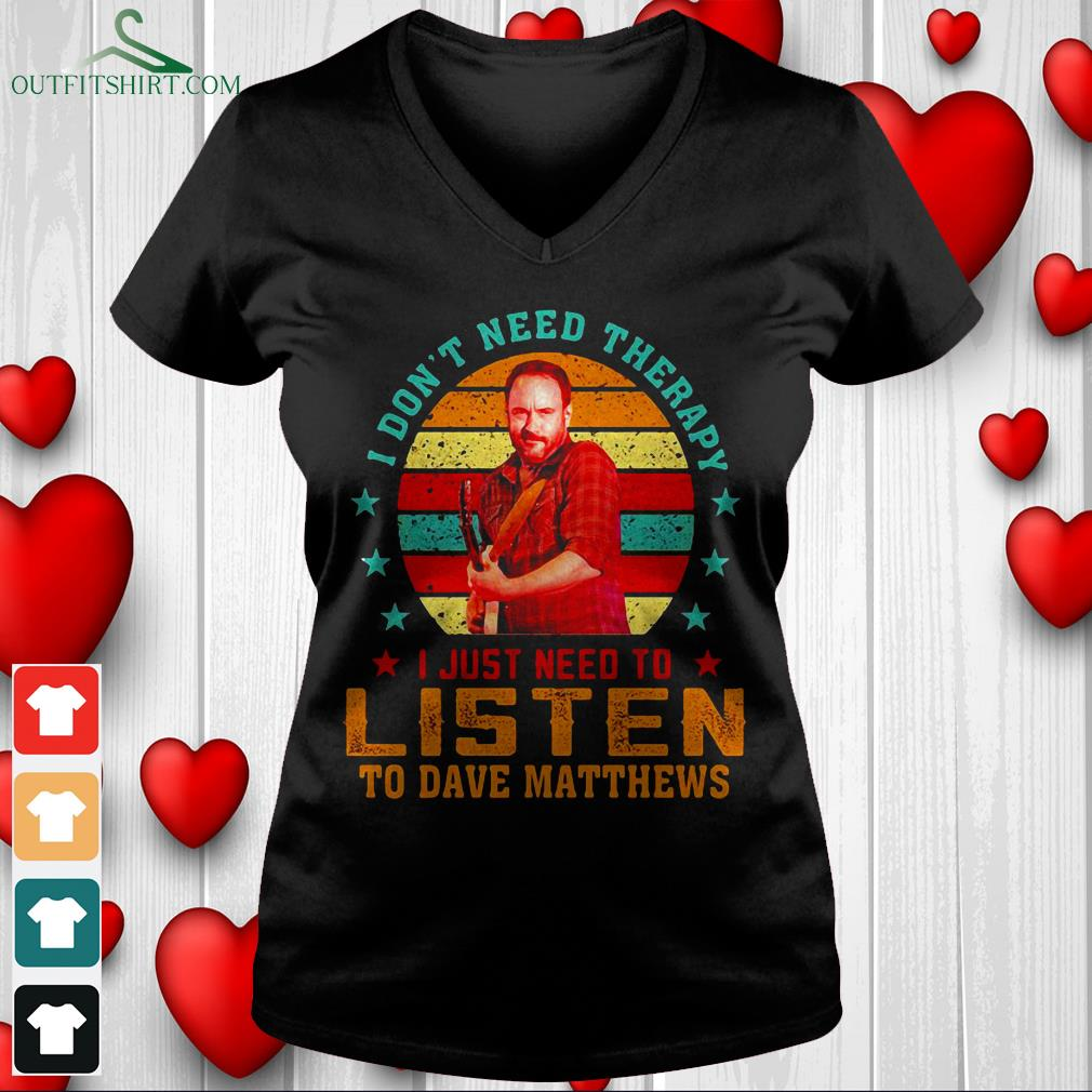 i dont need therapy i just need to listen to dave matthews v neck t shirt