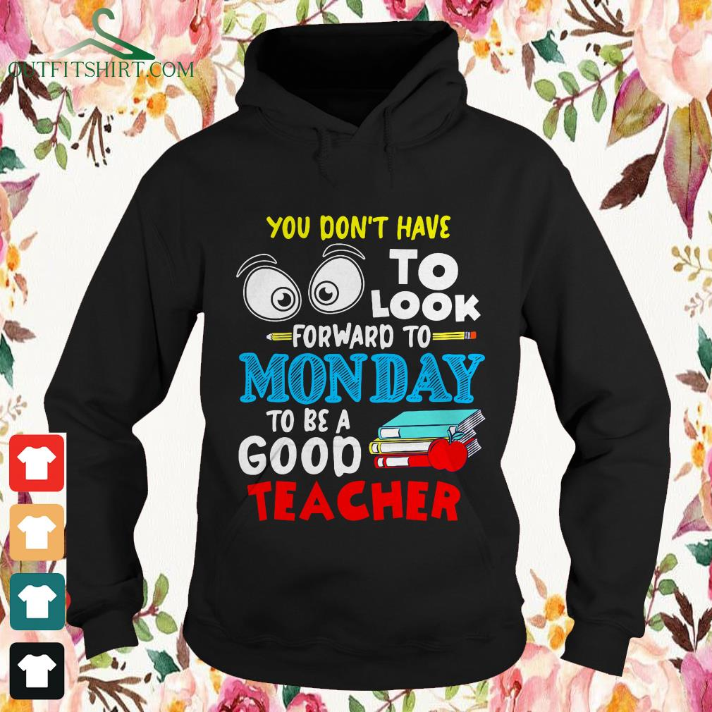 You dont to look forward to Monday to be a good teacher hoodie