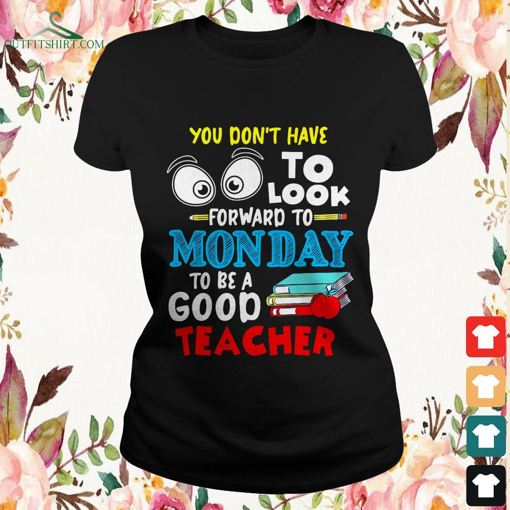You dont to look forward to Monday to be a good teacher ladies tee
