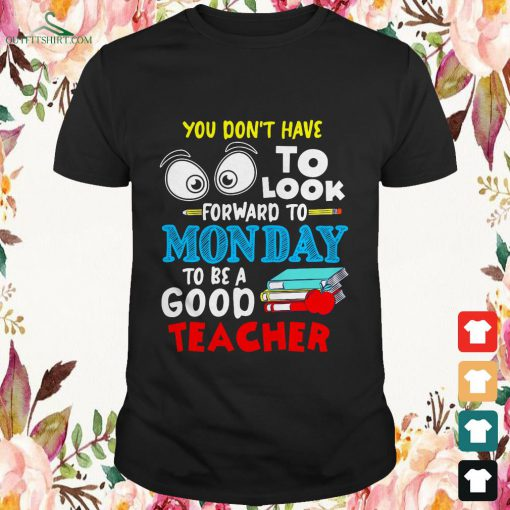 You dont to look forward to Monday to be a good teacher shirt