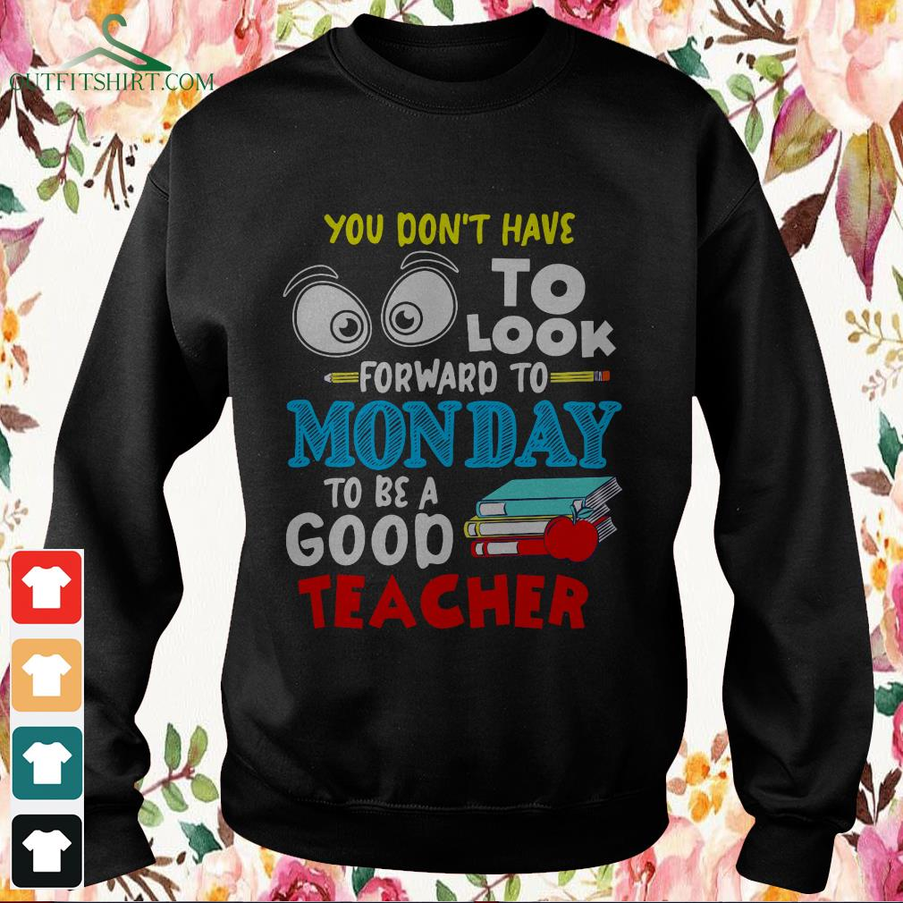 You dont to look forward to Monday to be a good teacher sweater