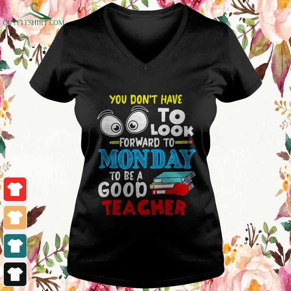 You dont to look forward to Monday to be a good teacher v neck t shirt