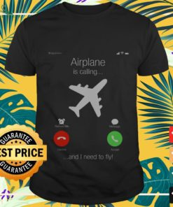 Airplane is calling and I need to fly shirt