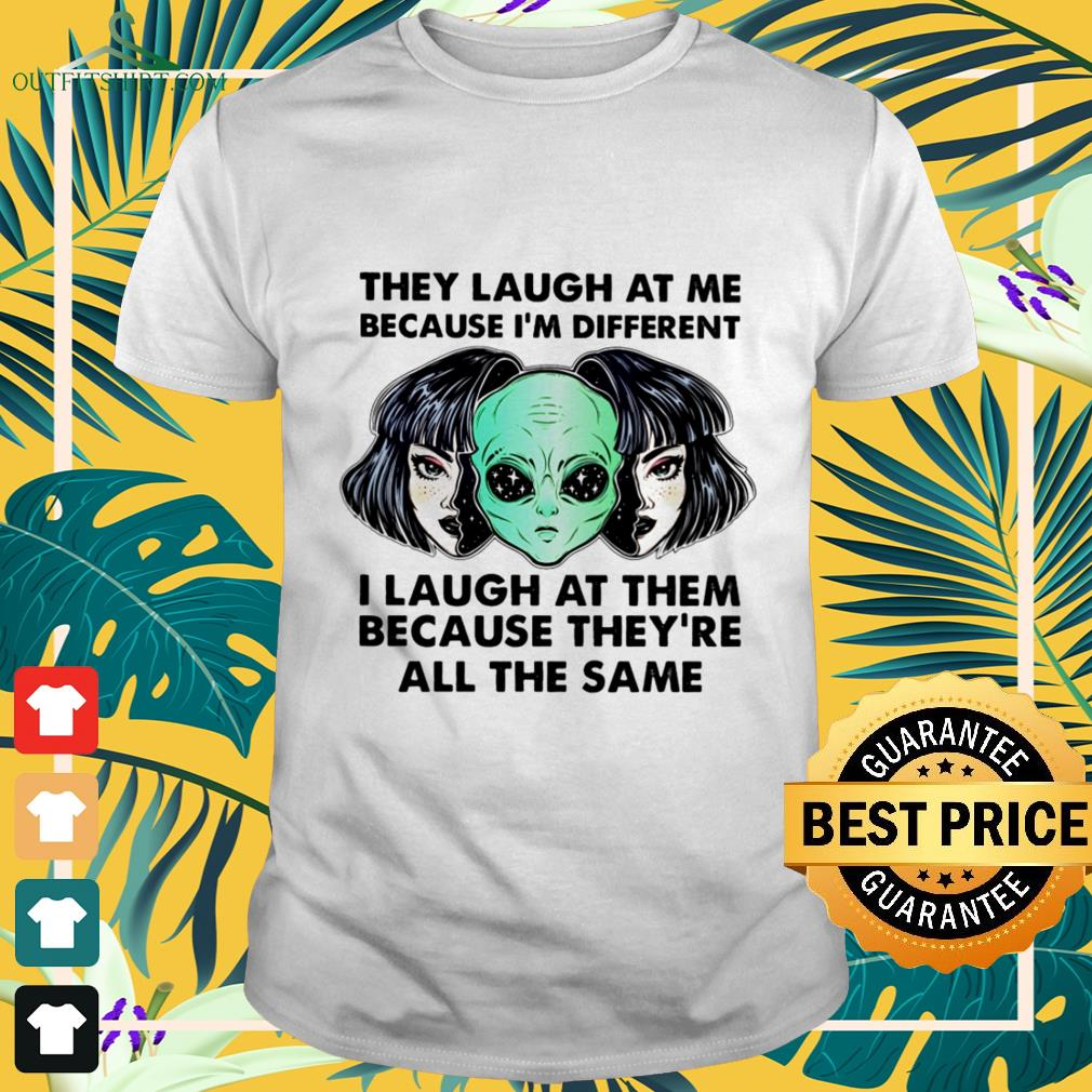 alien they laugh at me because im different i laugh at them T shirt