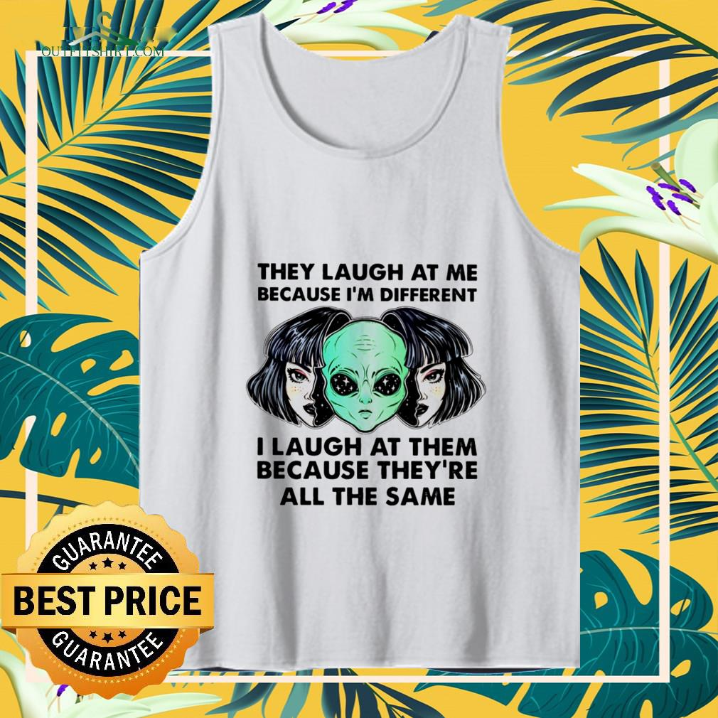 alien they laugh at me because im different i laugh at them Tank top