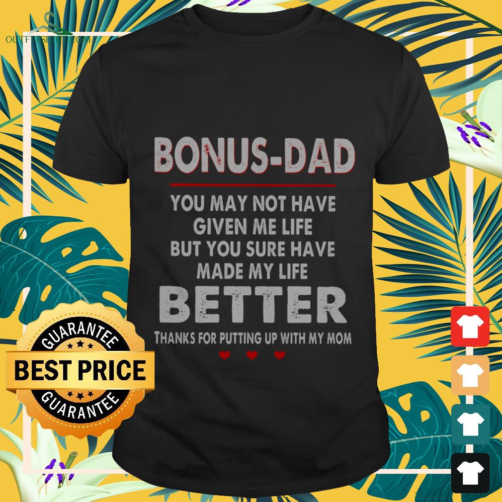 bonus dad you may not have given me life but you sure have made my life better T shirt
