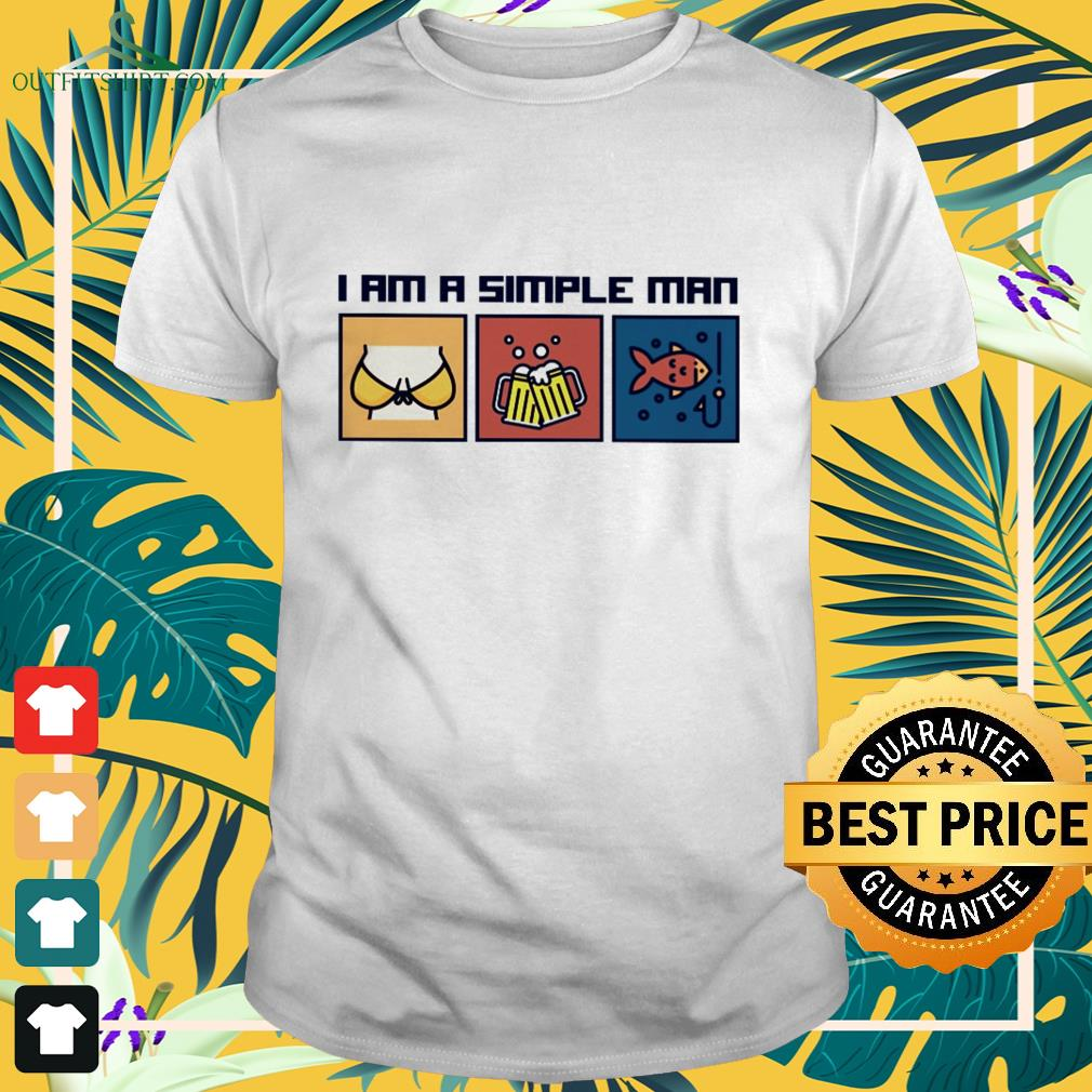 i am a simple man i like boobs beer and fishing T shirt