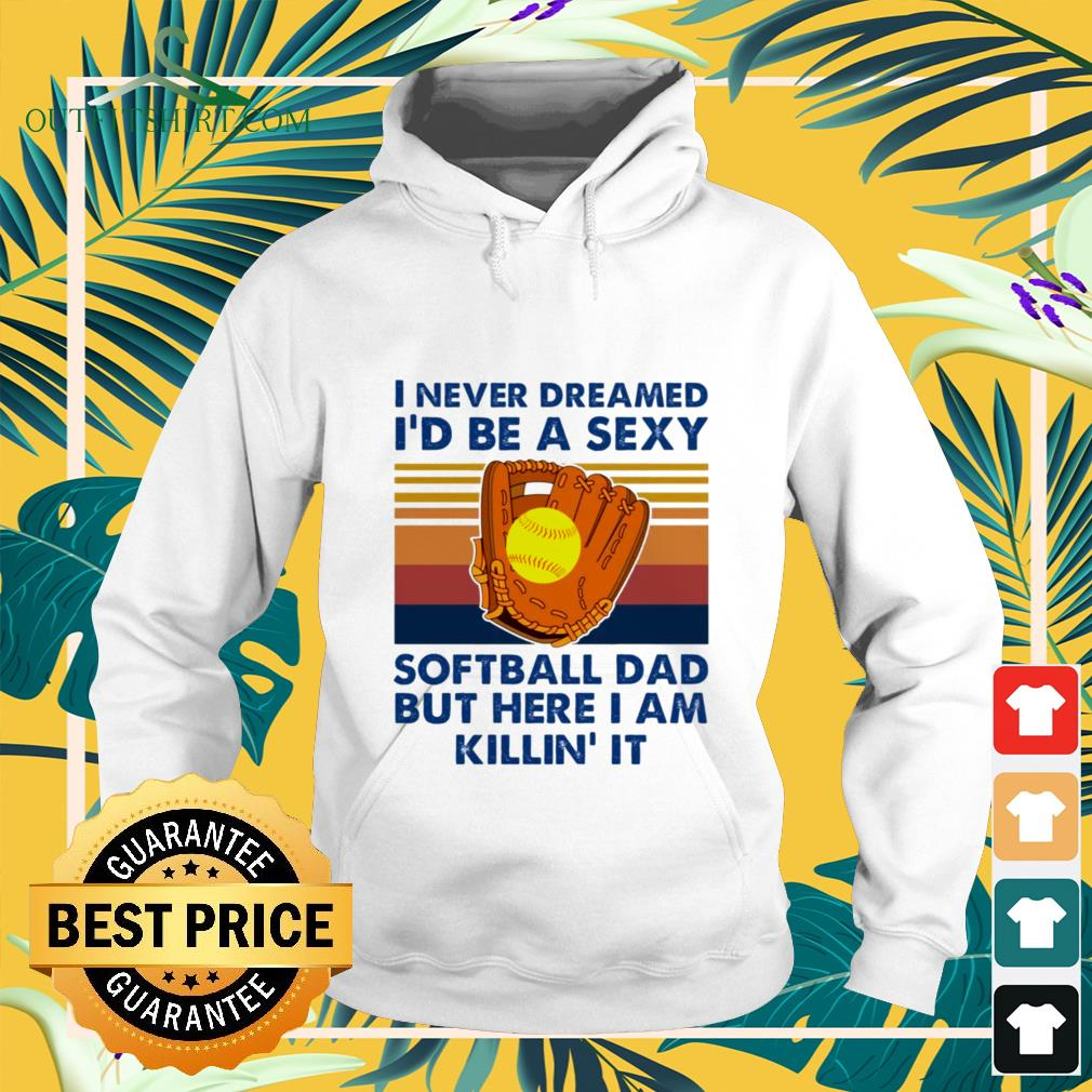 i never dreamed id be a sexy softball dad but here i am killin it Hoodie