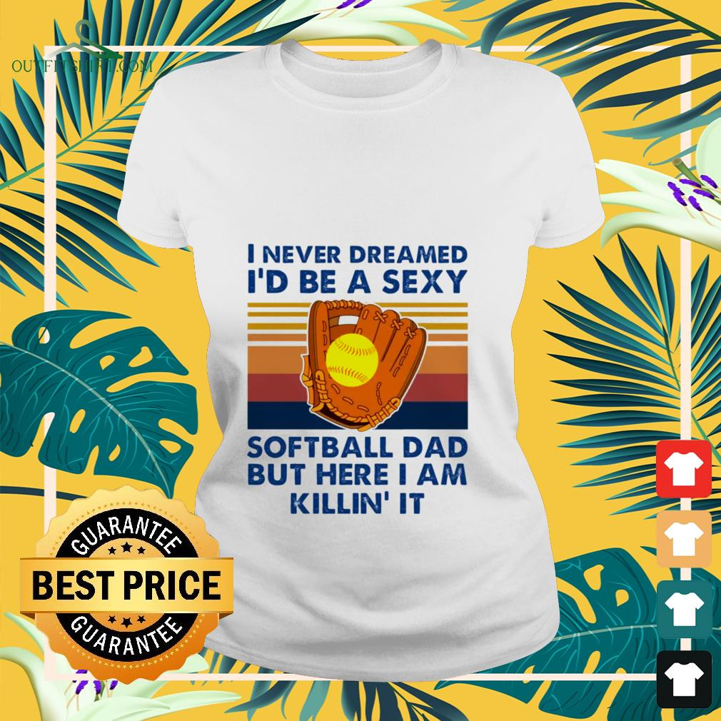 i never dreamed id be a sexy softball dad but here i am killin it Ladies tee