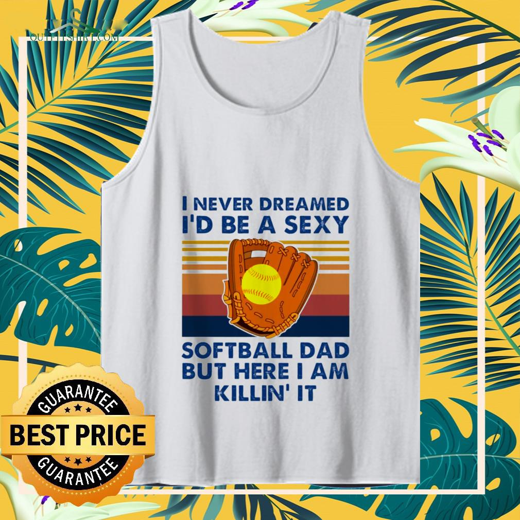 i never dreamed id be a sexy softball dad but here i am killin it Tank top