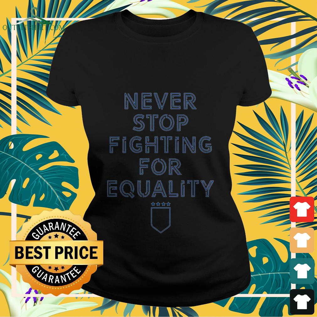 never stop fighting for equality Ladies tee