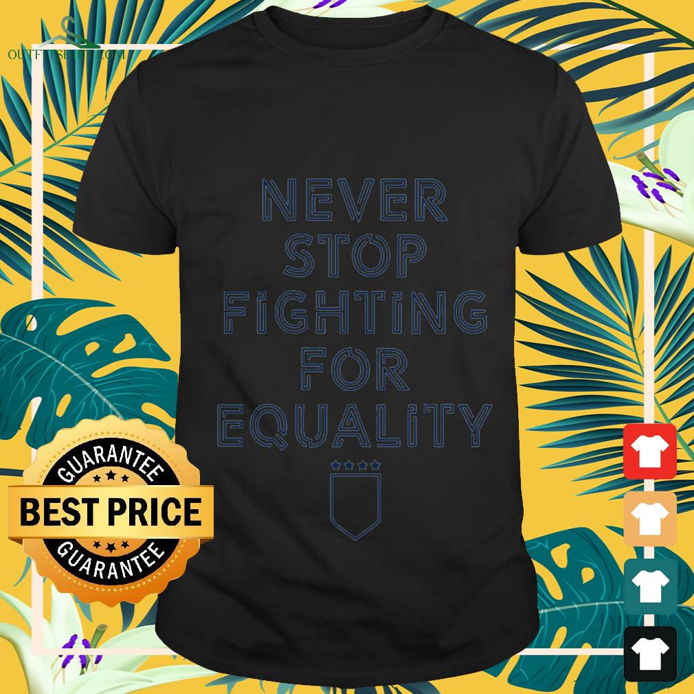 never stop fighting for equality T shirt