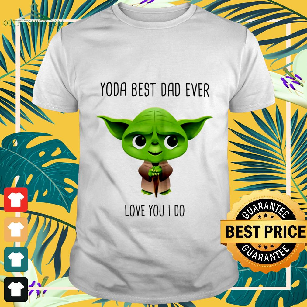 official yoda best dad ever love you i do T shirt