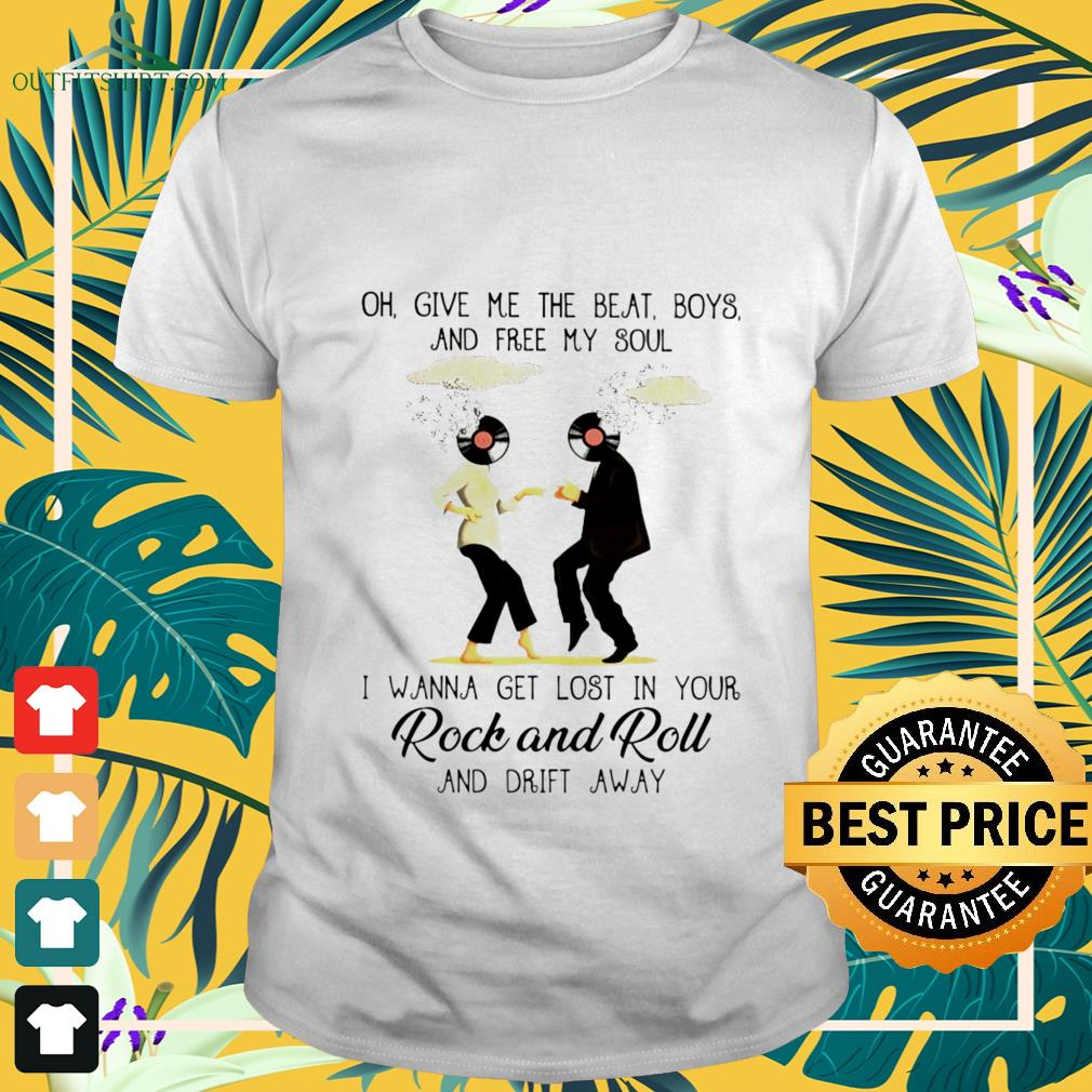 oh give me the beat boys and free my soul i wanna get lost in your rock and roll T shirt
