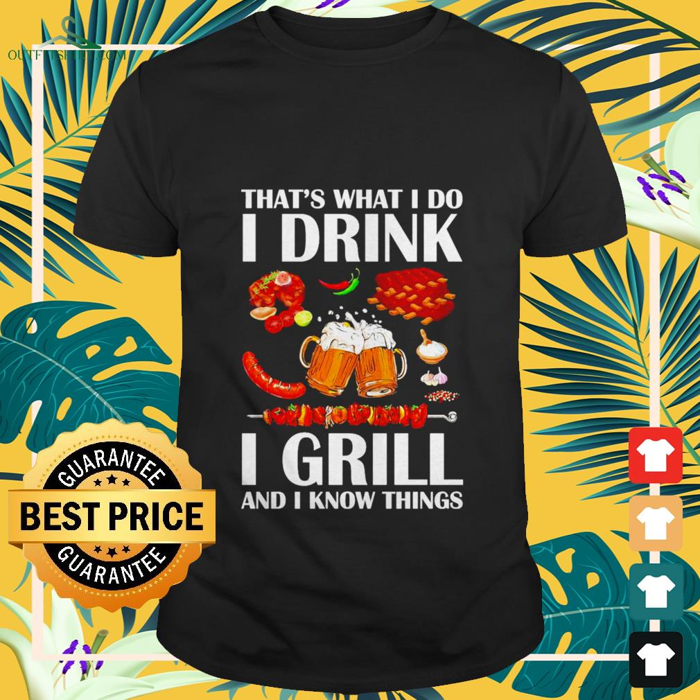 thats what i do i drink i grill and i know things T shirt