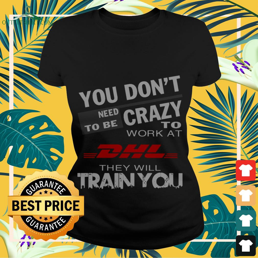 you dont need to be crazy work at dhl they will train you Ladies tee