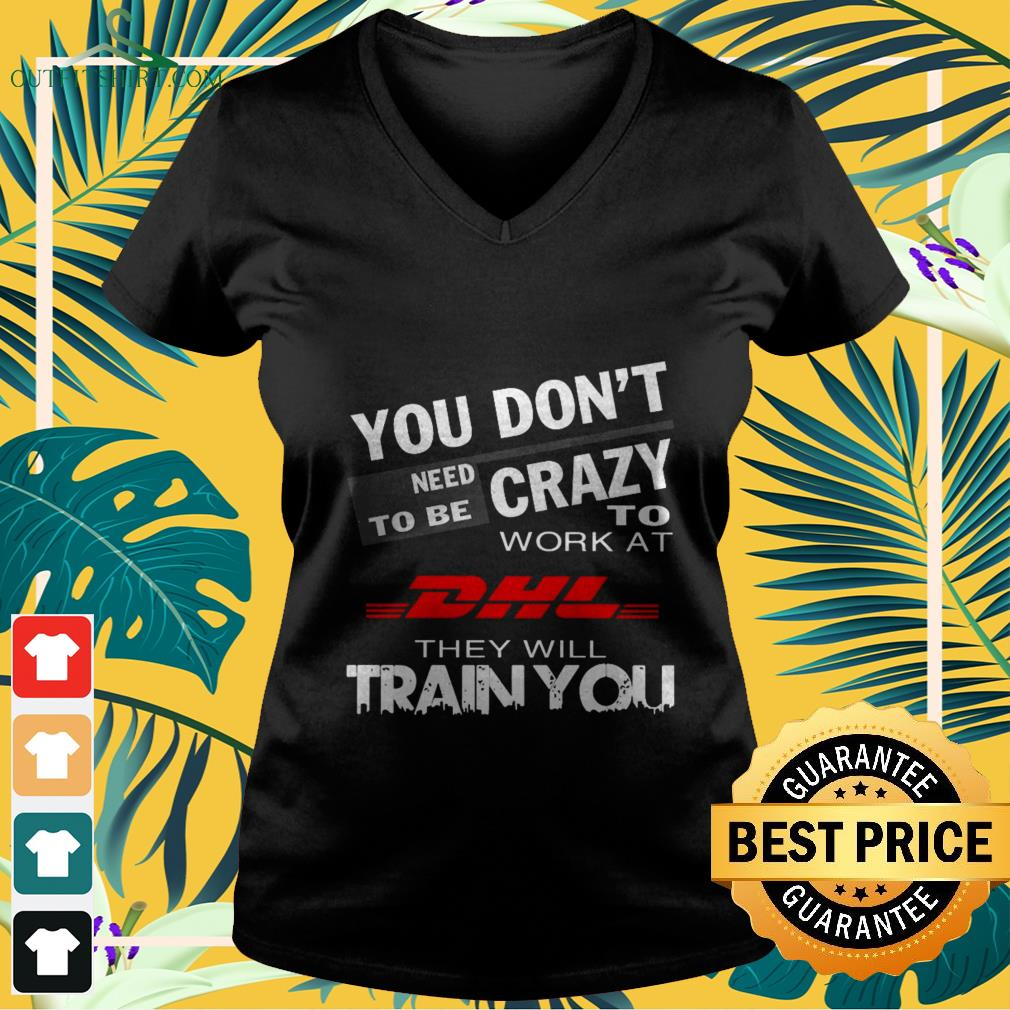you dont need to be crazy work at dhl they will train you V neck t shirt
