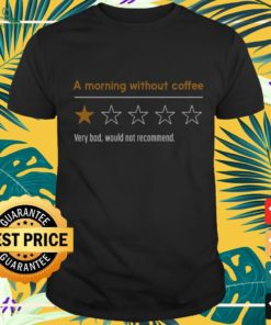 A morning without coffee very bad would not recommend shirt