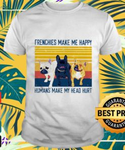 Frenchies make me happy humans make my head hurt vintage shirt