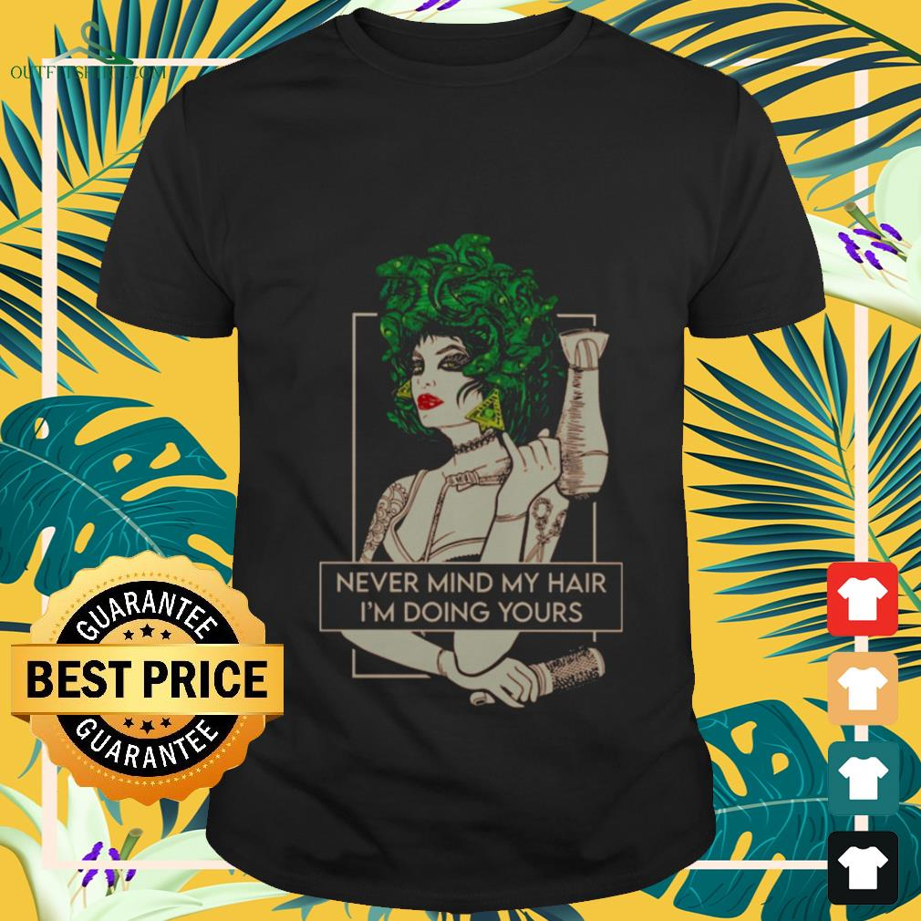 Hairdresser never mind my hair I'm doing yours shirt