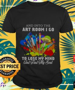 Into the art room I go to lose my mind shirt