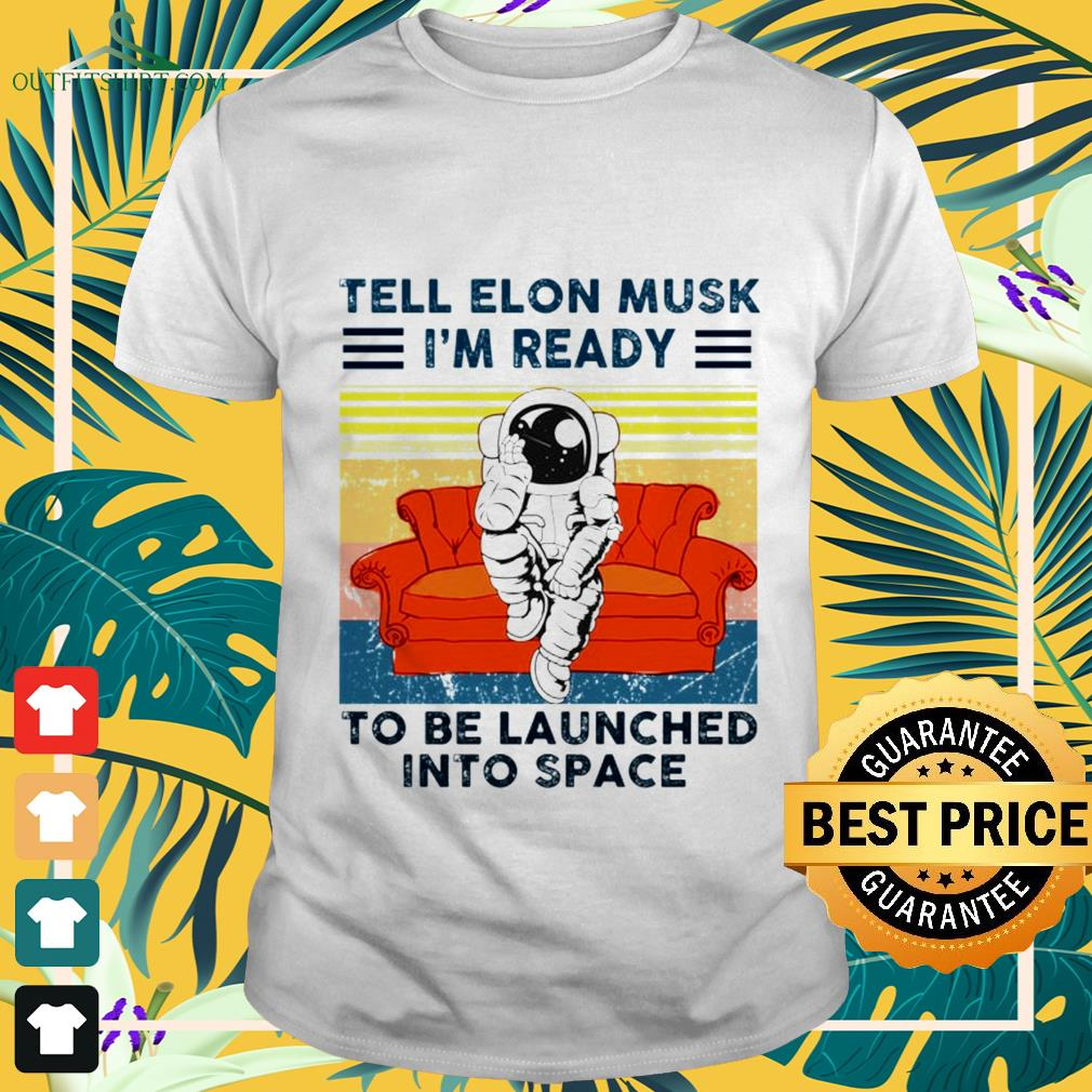 Tell Elon Musk I'm ready to be launched into space shirt