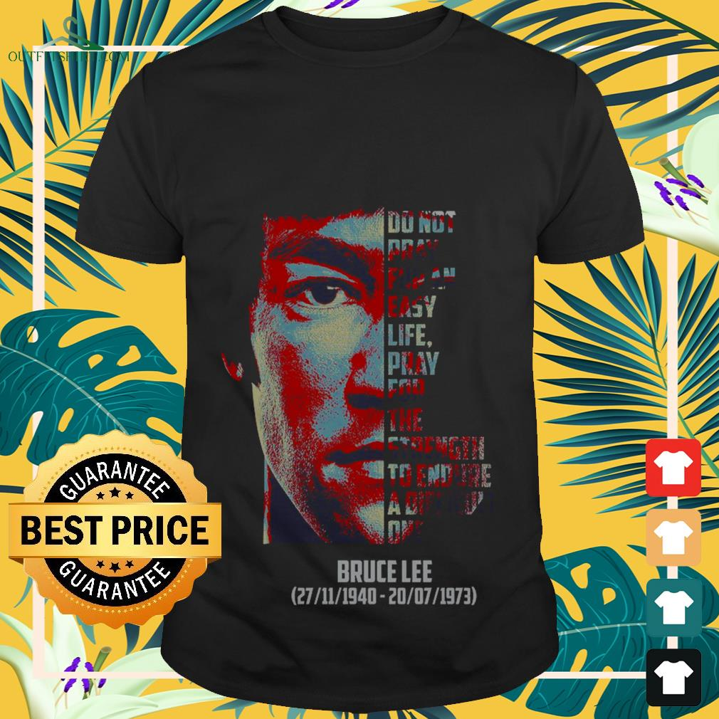 Bruce Lee do not pray for an easy life pray for the strength to endure a difficult one shirt