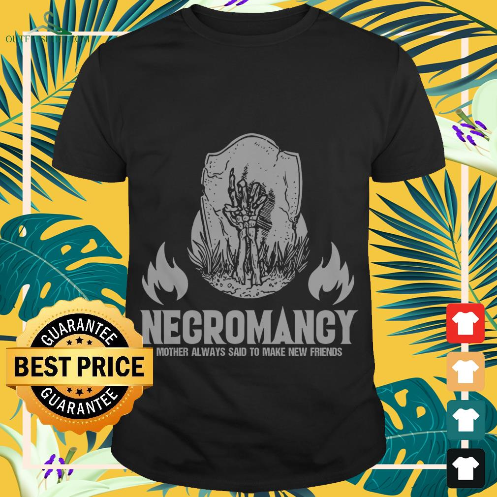 Necromancy mother always said to make new friends shirt