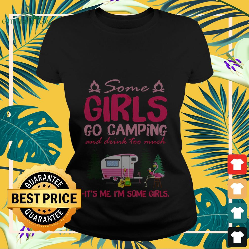 Some girls go camping and drink too much it's me I'm some girls ladies-tee