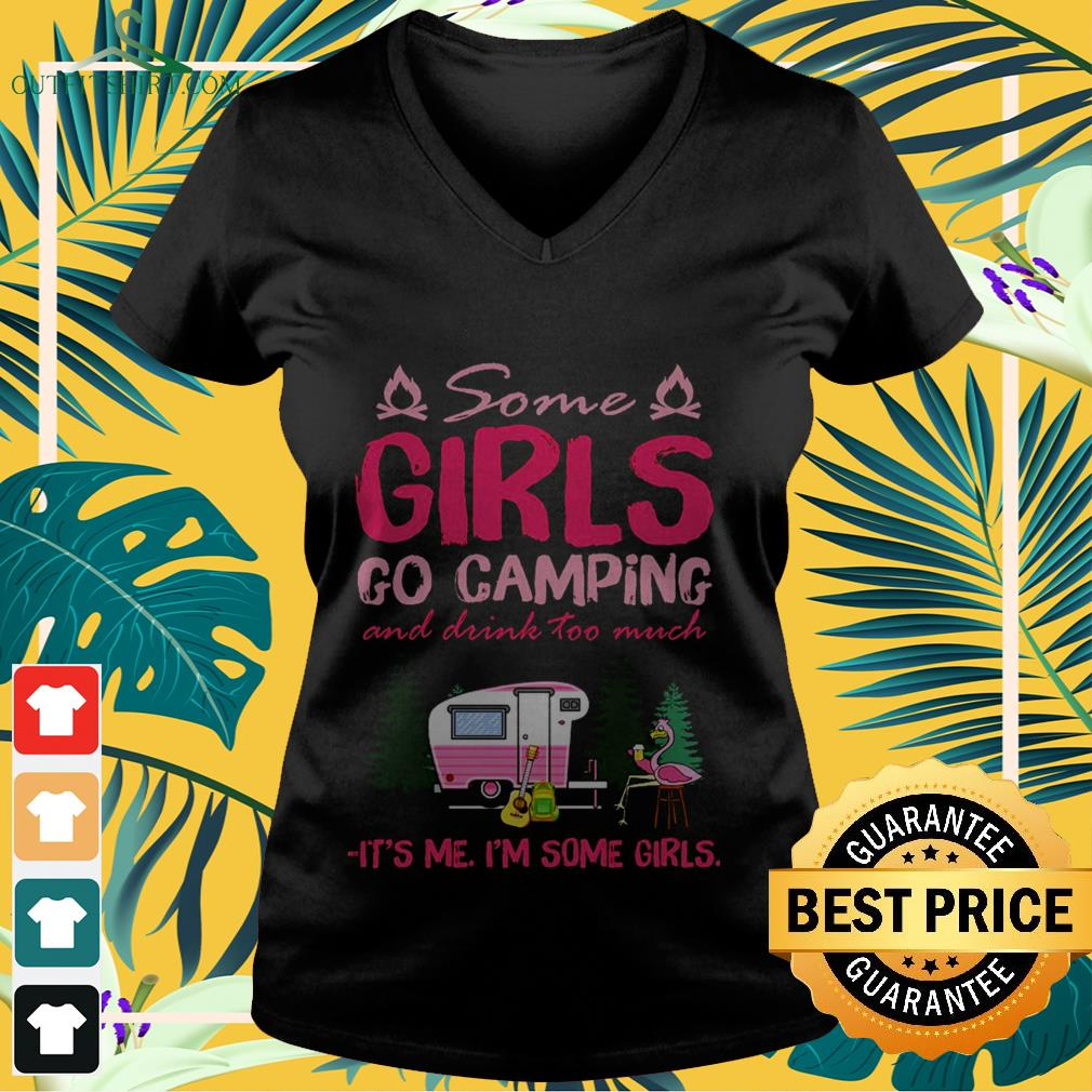 Some girls go camping and drink too much it's me I'm some girls  V-neck t-shirt