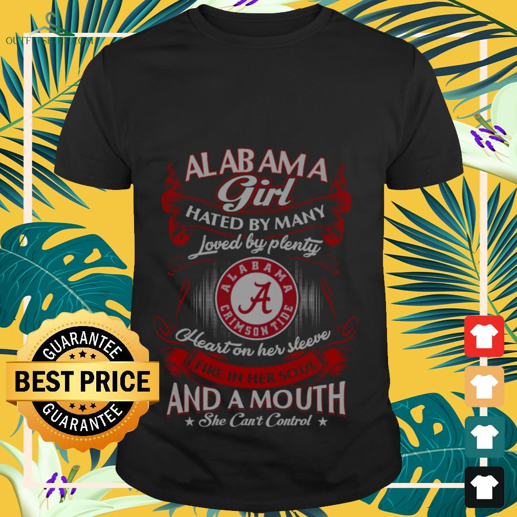 Alabama girl hated by many loved and a mouth she can't control shirt