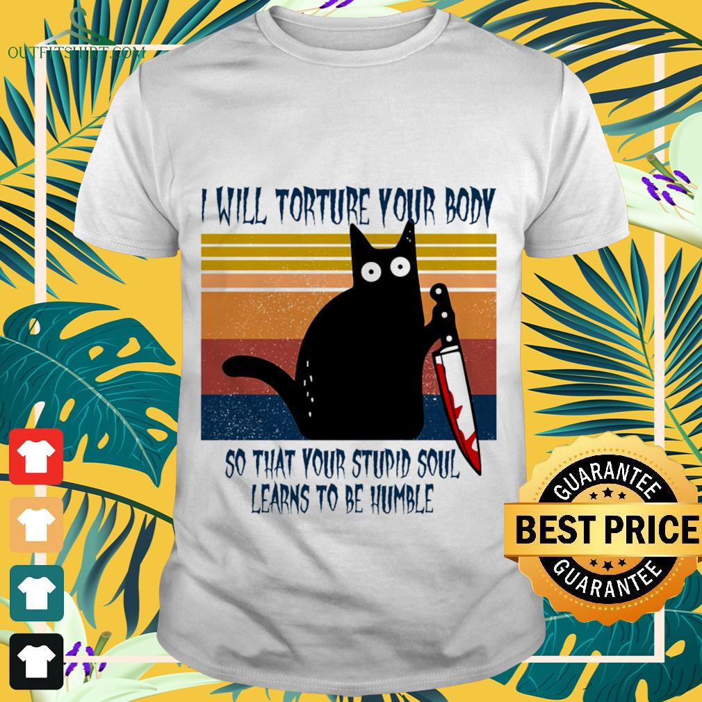 Black cat I will torture your body so what your stupid soul learns to be humble vintage shirt