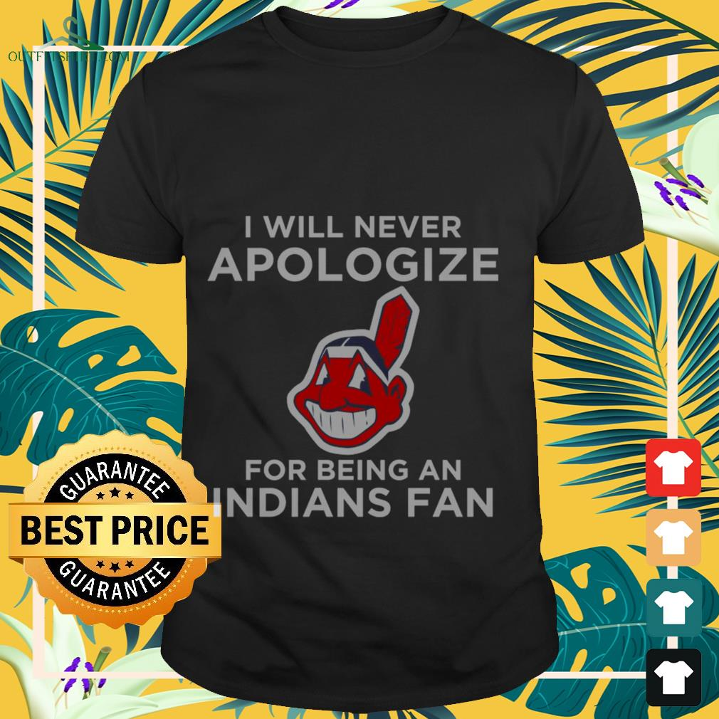 Cleveland Indians I will never apologize for being an indians fan shirt