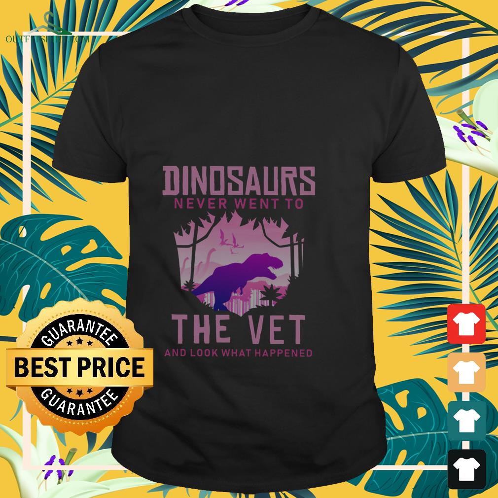 Dinosaurs never went to the vet and look what happened shirt