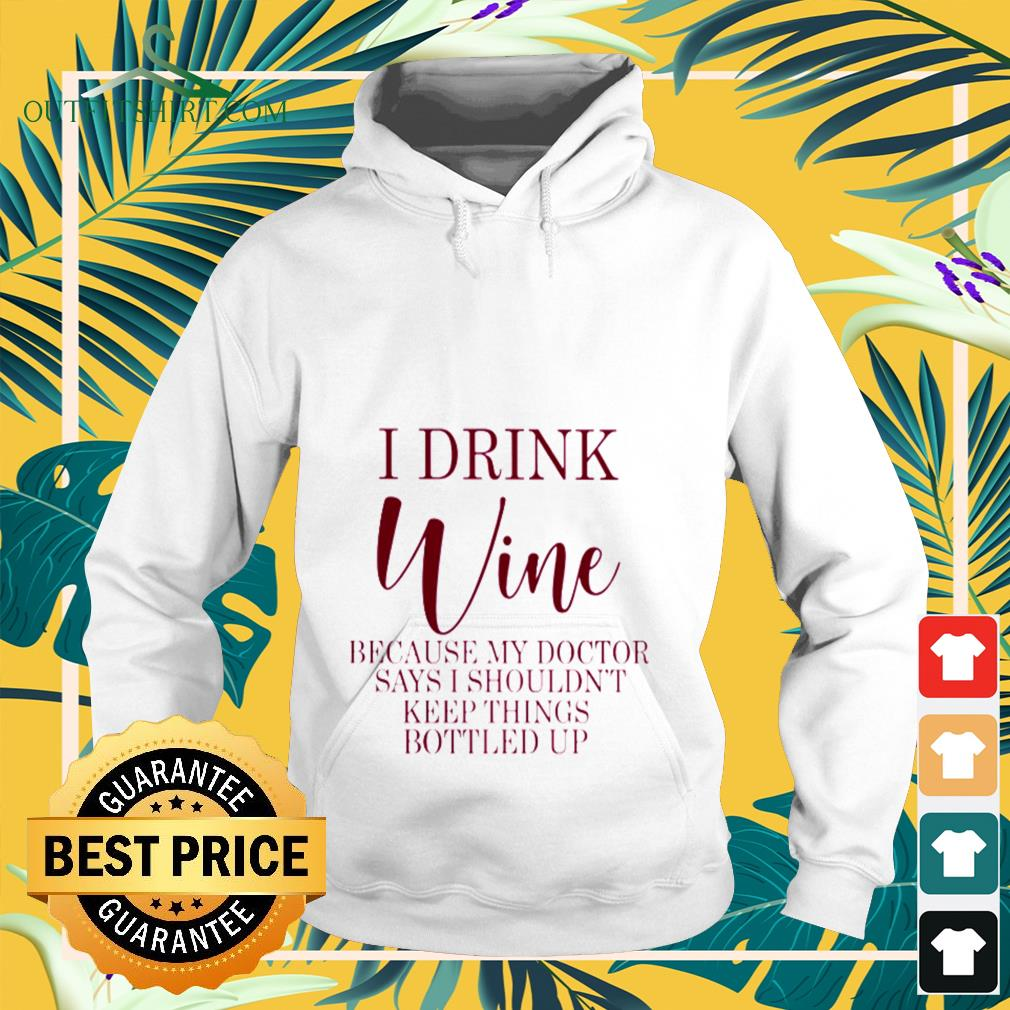 I drink Wine because my doctor says I shouldn't keep things bottled up Hoodie