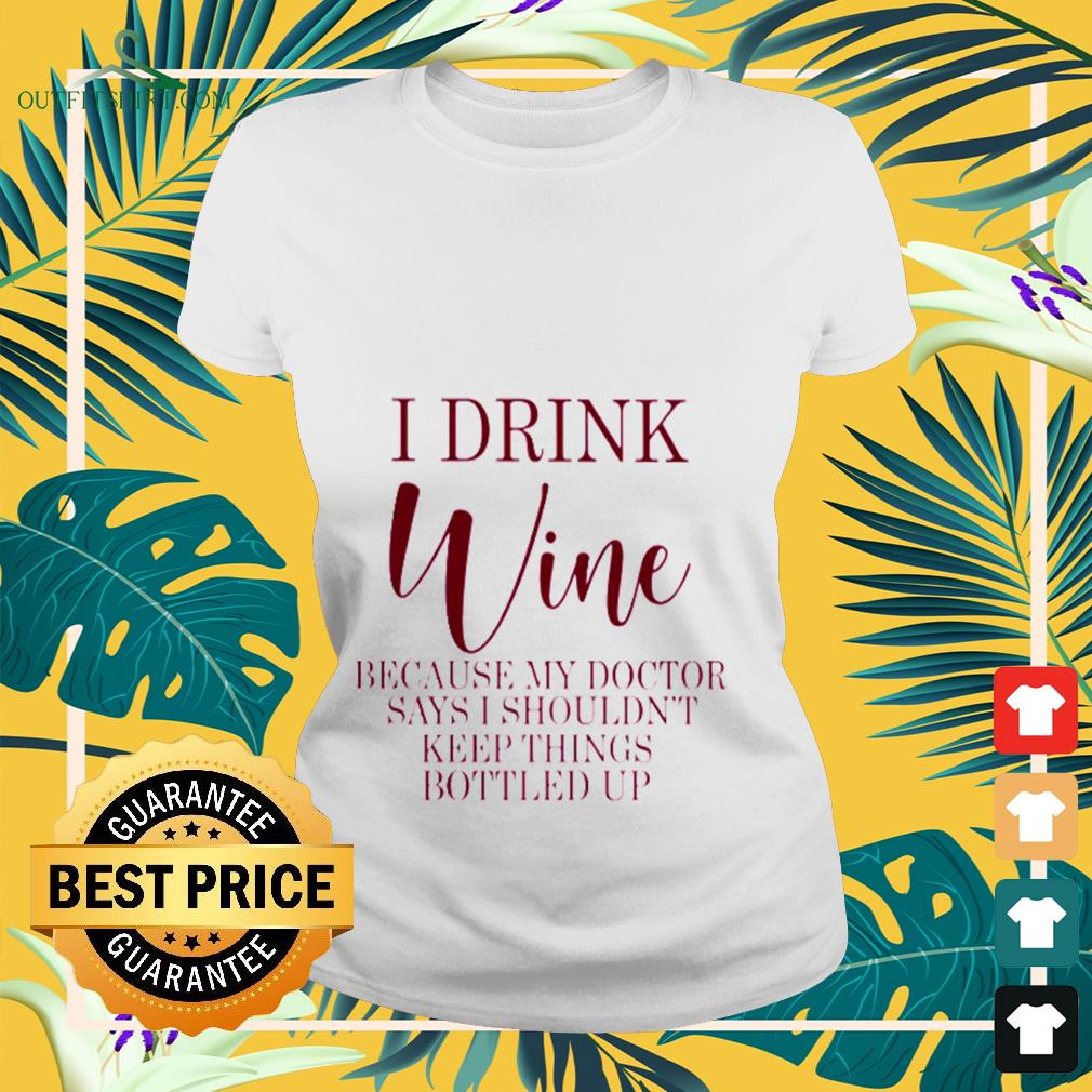 I drink Wine because my doctor says I shouldn't keep things bottled up ladies-tee