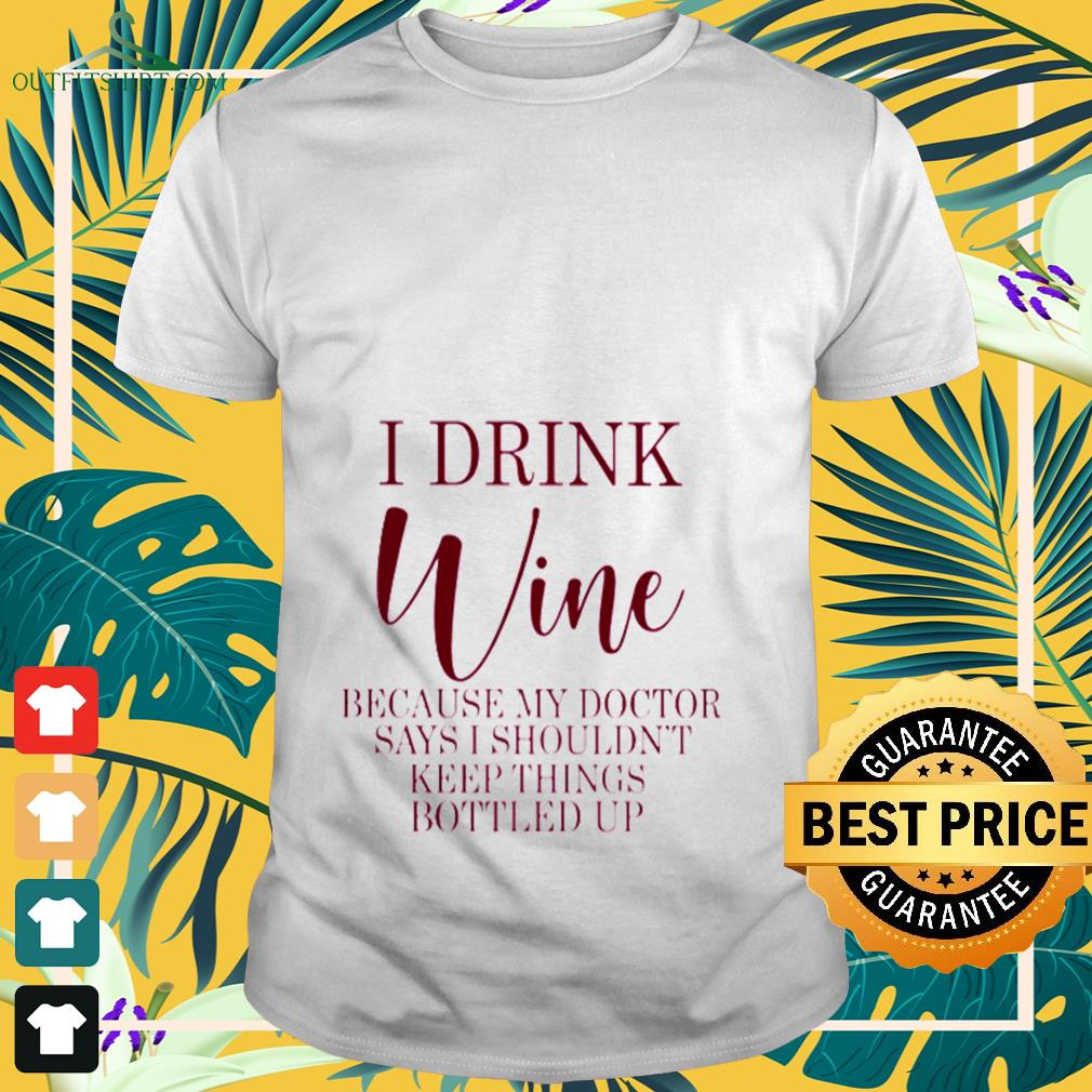 I drink Wine because my doctor says I shouldn't keep things bottled up T-shirt