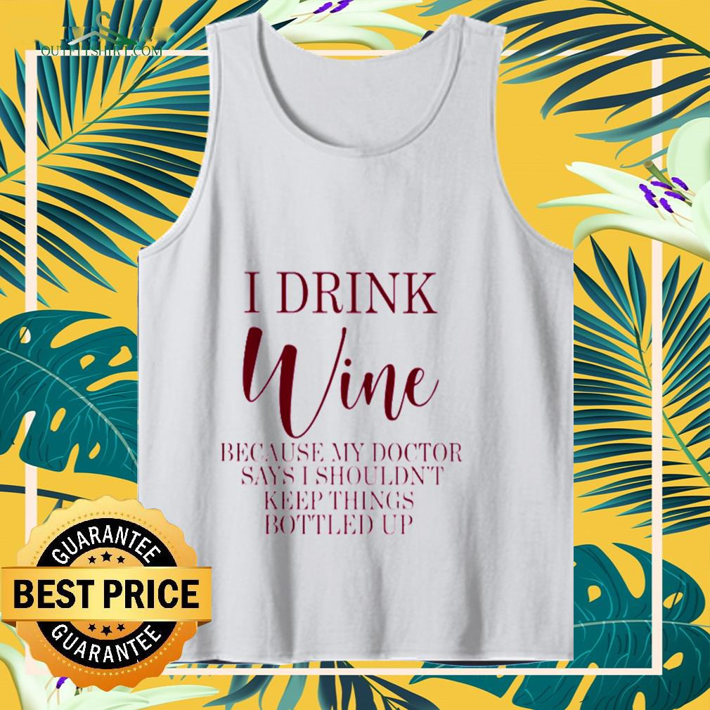 I drink Wine because my doctor says I shouldn't keep things bottled up Tank-top