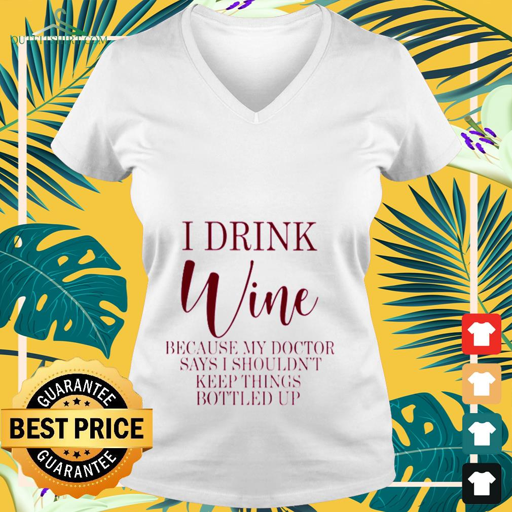I drink Wine because my doctor says I shouldn't keep things bottled up V-neck t-shirt
