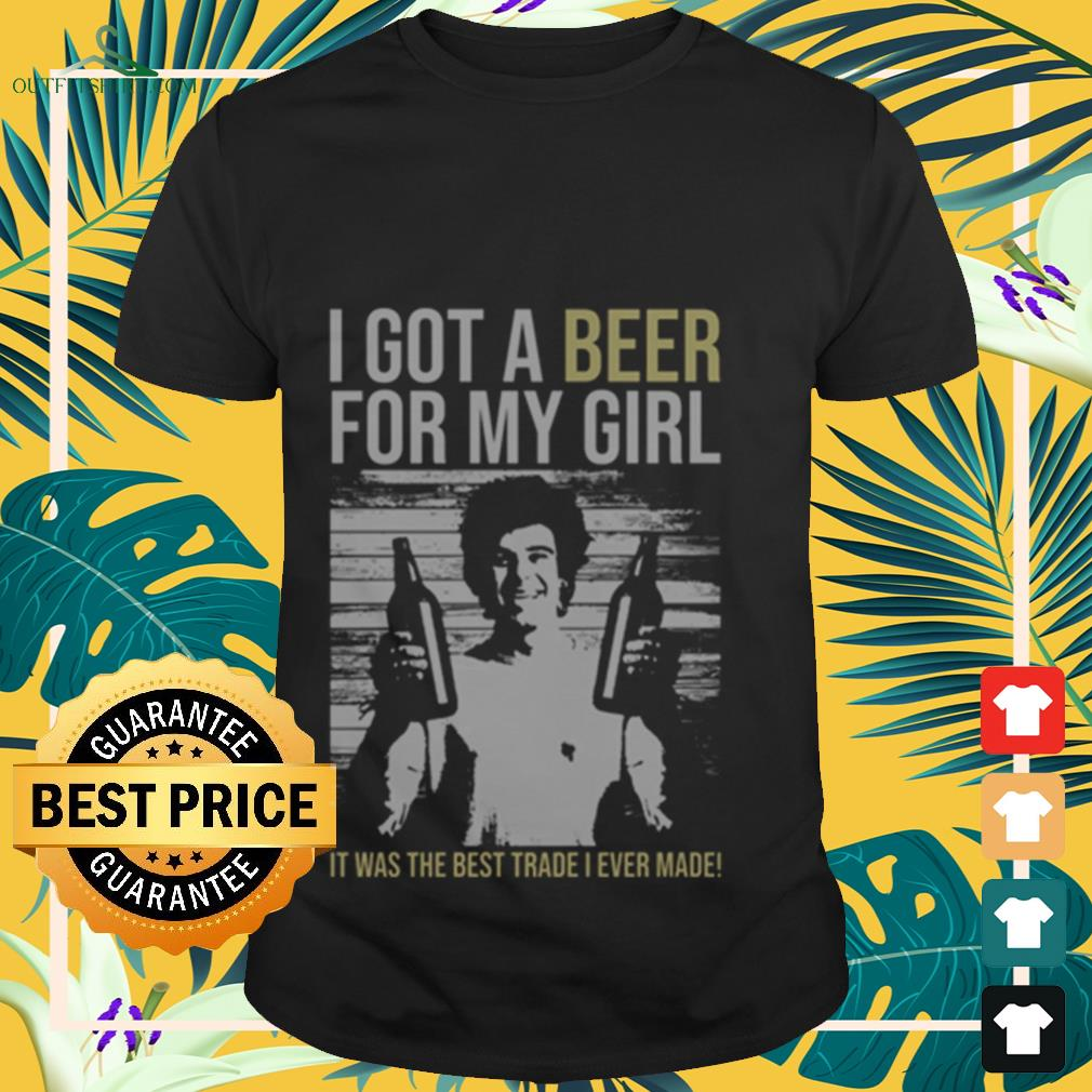 I got a Beer for my Girl. It was the best trade I ever made shirt