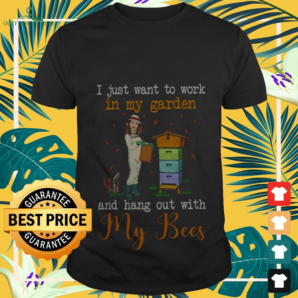 I Just Want To Work In My Garden And Hang Out With My Bees Shirt