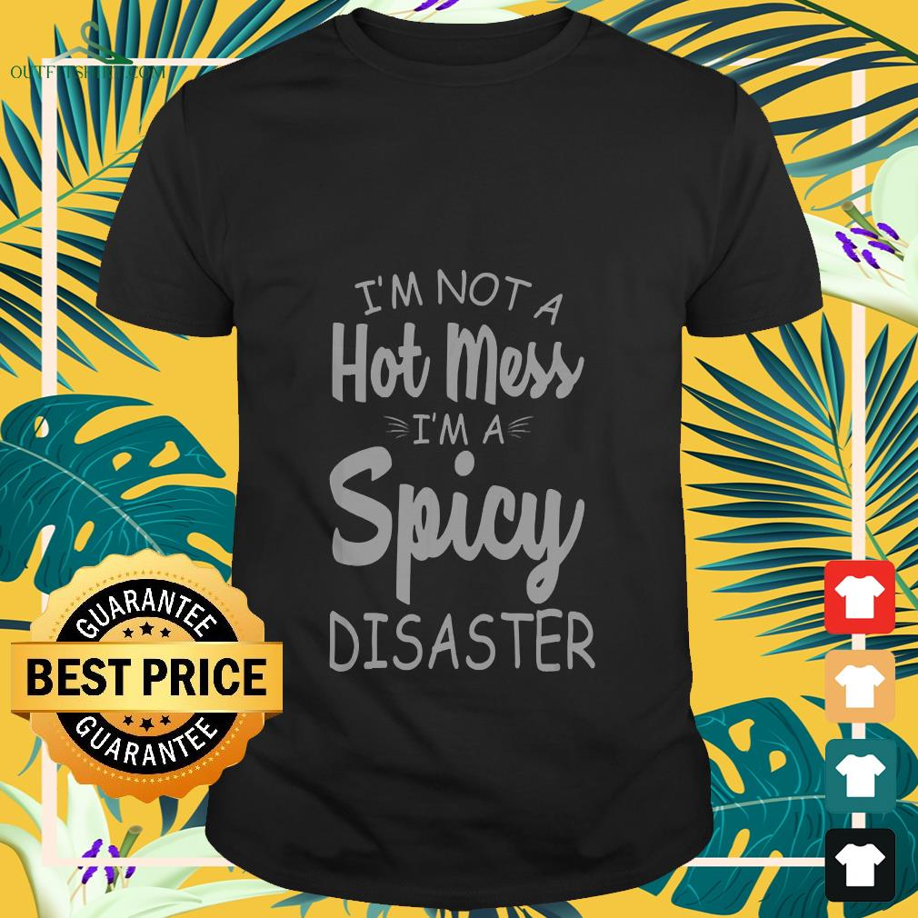 I'm not a hot mess i'm a spicy disaster shirt