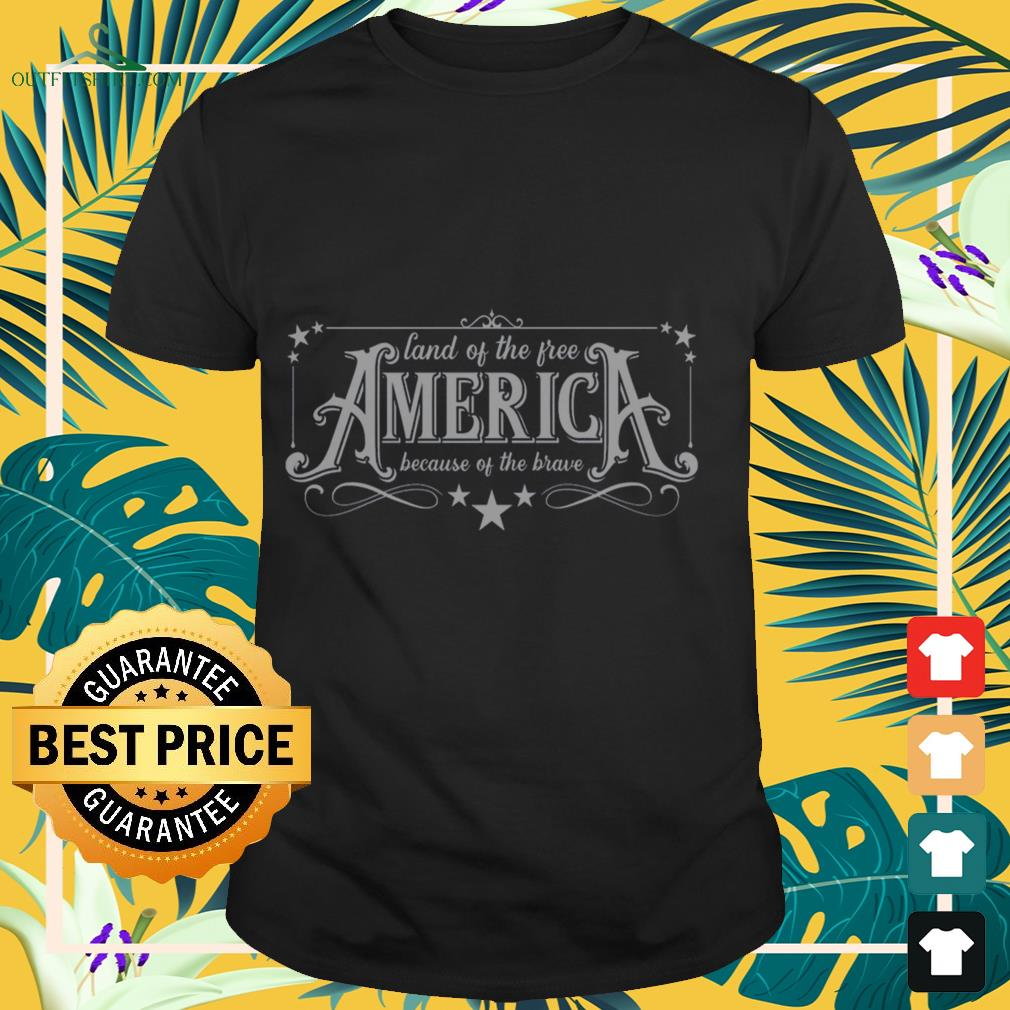 Land of the free America because of the brave shirt