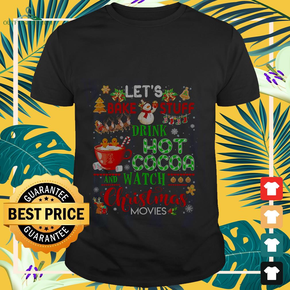 Let's bake stuff drink hot cocoa and watch christmas shirt