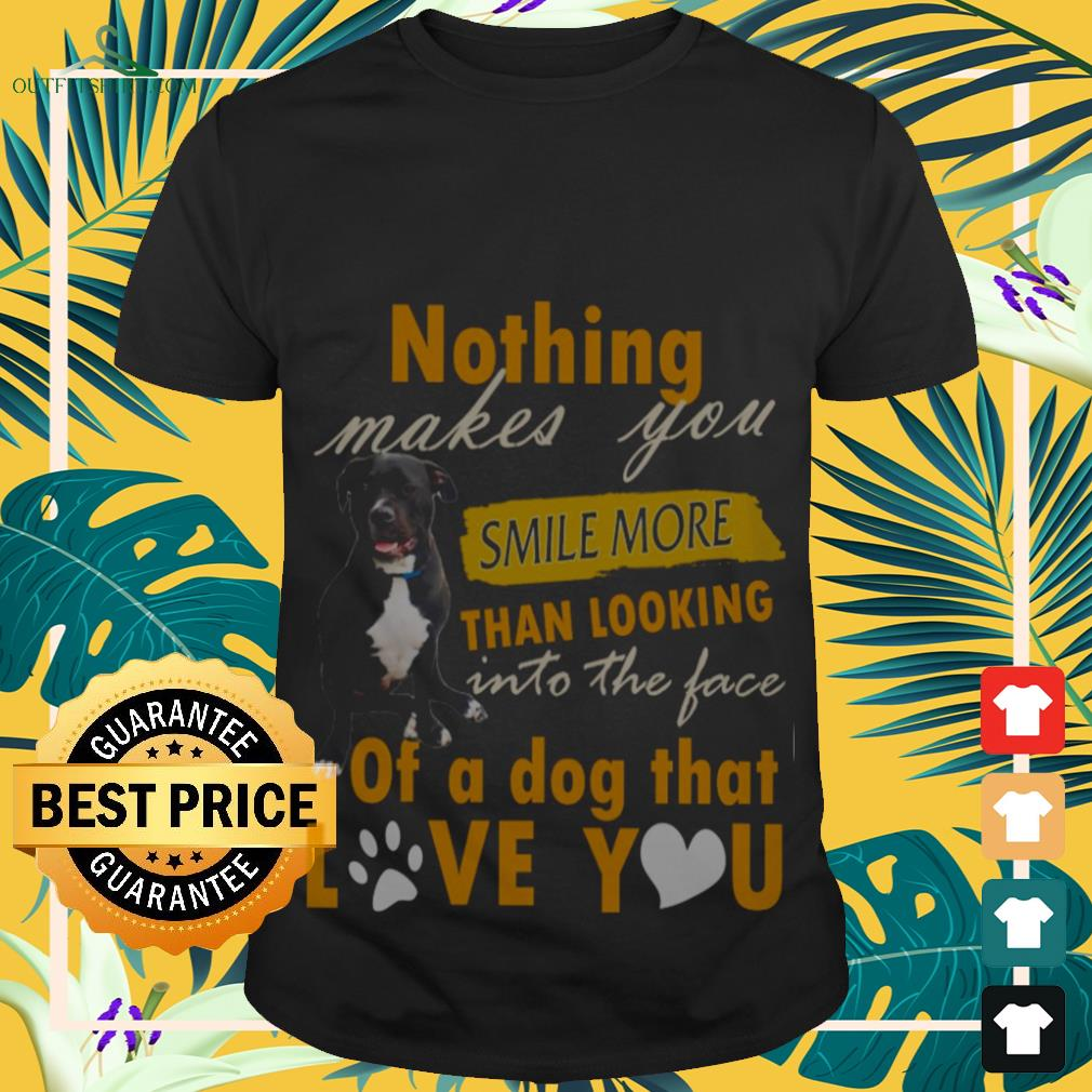 Nothing Makes You Smile More Than Looking Into The Face Of A Dog That Love You shirt