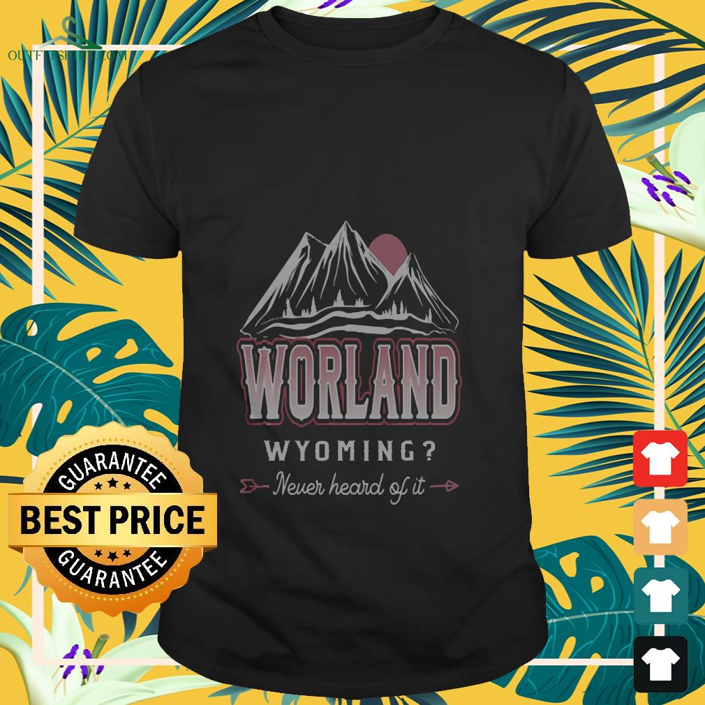 Worland a never heard of it wyoming shirt