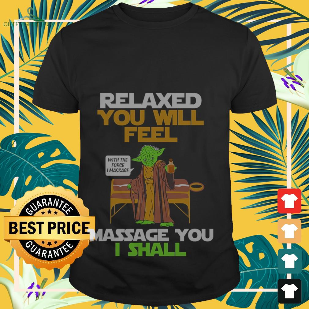 Yoda relaxed you will feel with the force I massage you I shall shirt