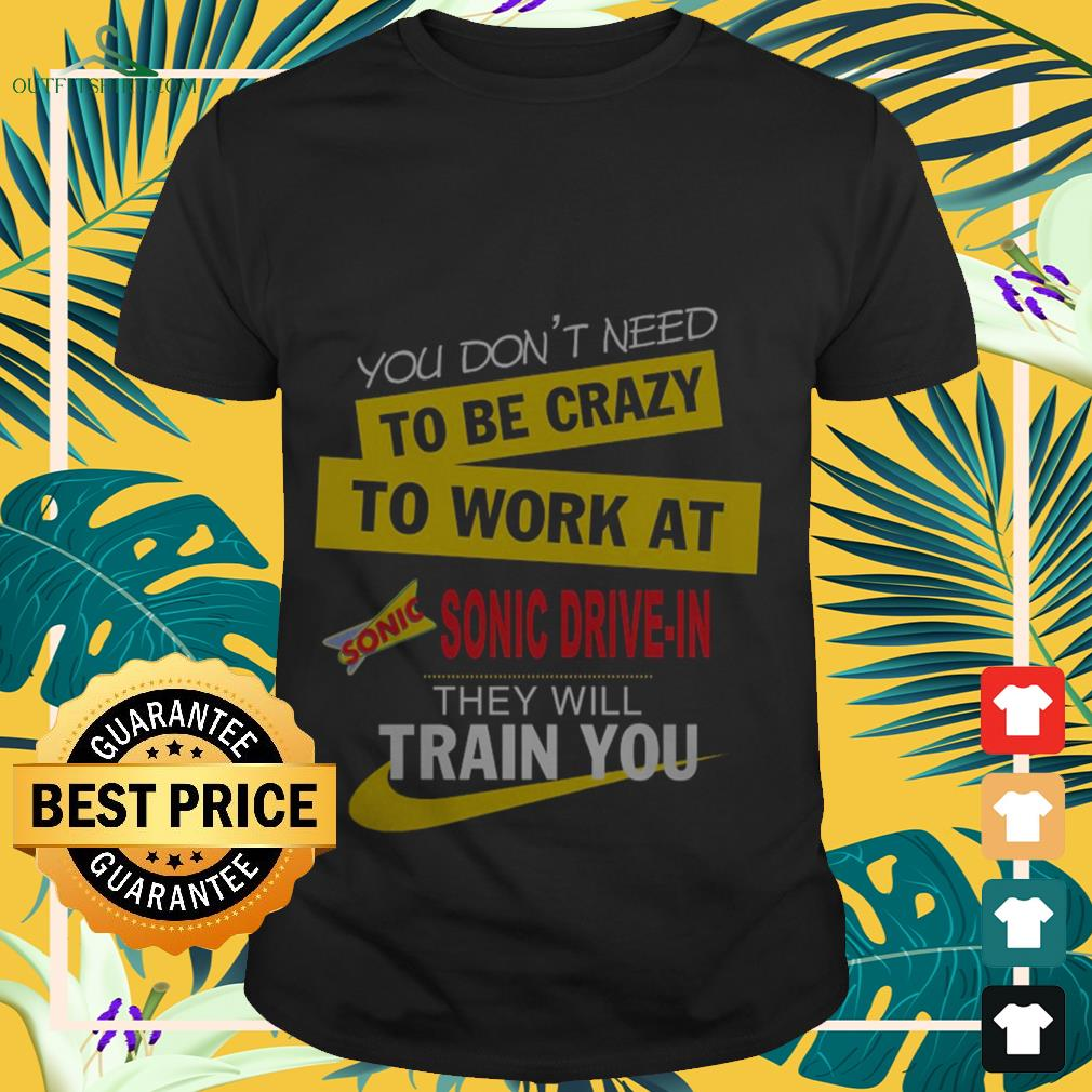 You don't need to be crazy to work at Sonic Drive-in they will train you shirt