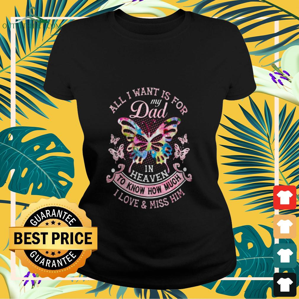 Butterfly all I want is for my dad in heaven to know how much I love and miss him ladies-tee