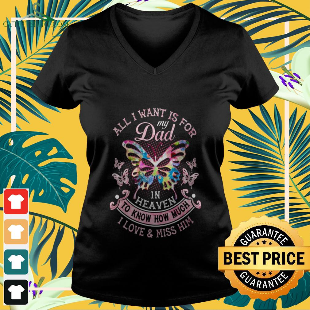 Butterfly all I want is for my dad in heaven to know how much I love and miss him v-neck t-shirt